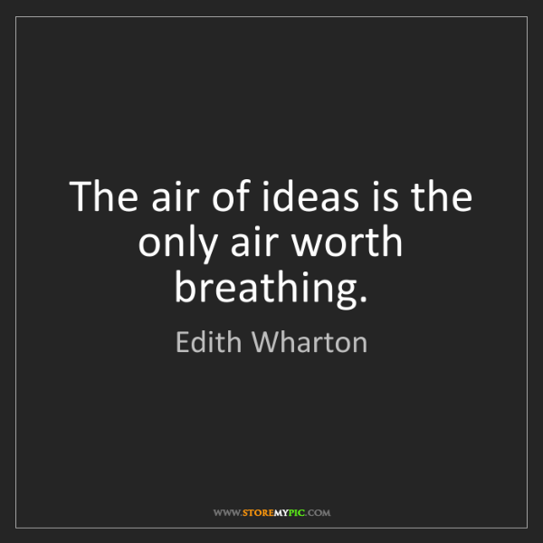 Edith Wharton: The air of ideas is the only air worth breathing.