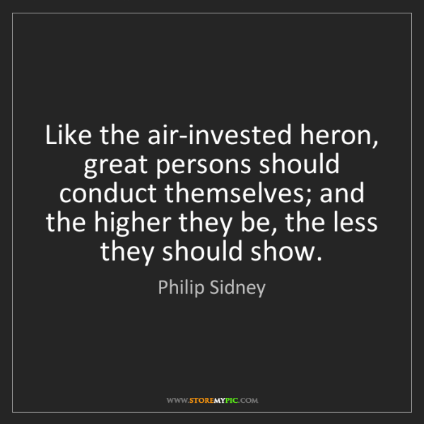 Philip Sidney: Like the air-invested heron, great persons should conduct...