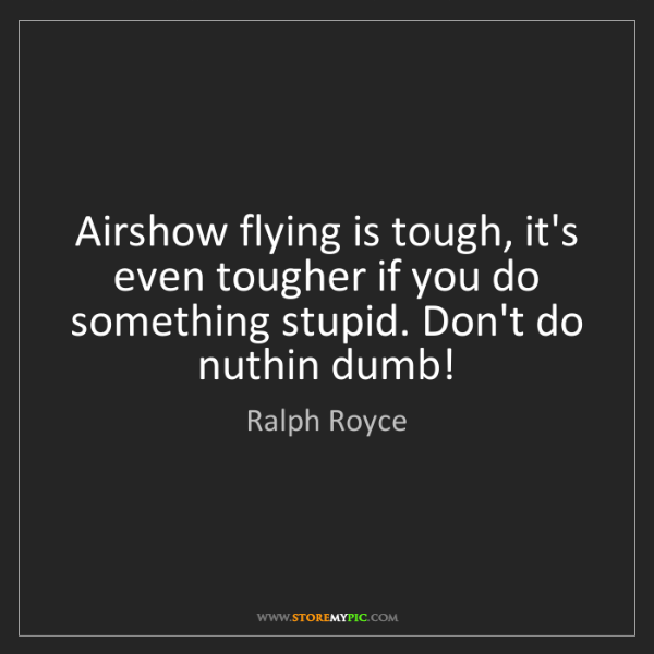 Ralph Royce: Airshow flying is tough, it's even tougher if you do...