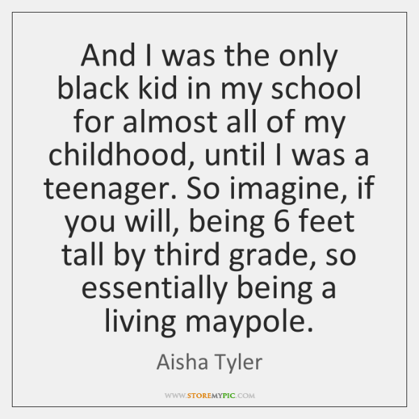And I was the only black kid in my school for almost ...