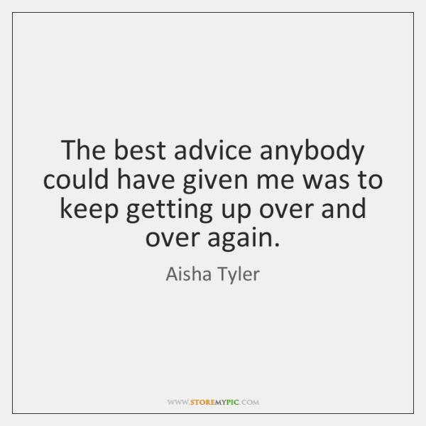 The best advice anybody could have given me was to keep getting ...