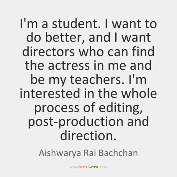 I'm a student. I want to do better, and I want directors ...