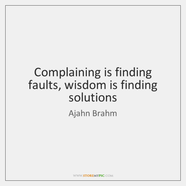Complaining is finding faults, wisdom is finding solutions