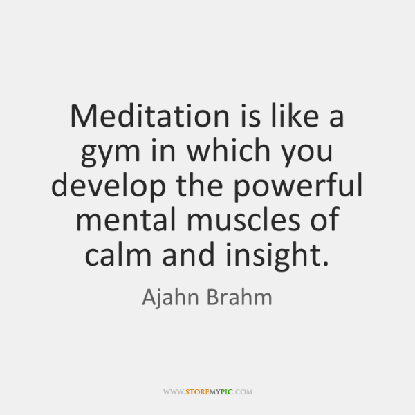Meditation is like a gym in which you develop the powerful mental ...