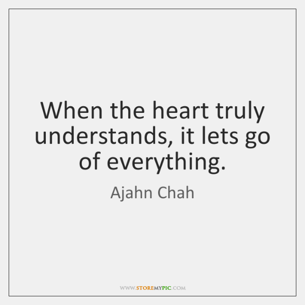 When the heart truly understands, it lets go of everything.