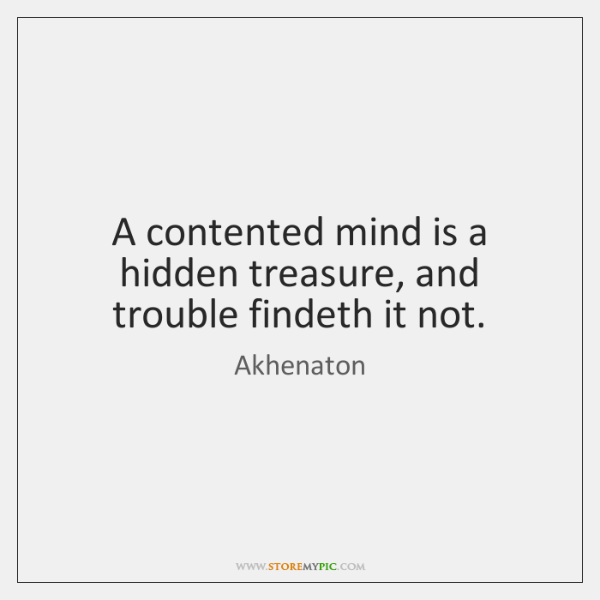 A contented mind is a hidden treasure, and trouble findeth it not.