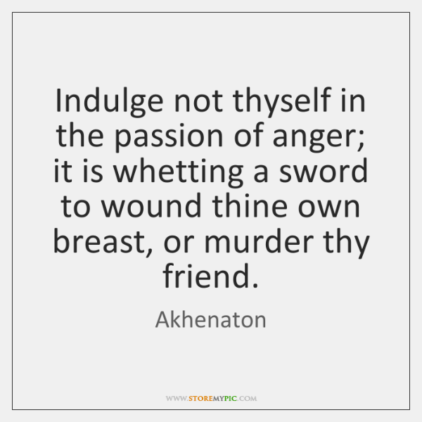 Indulge not thyself in the passion of anger; it is whetting a ...