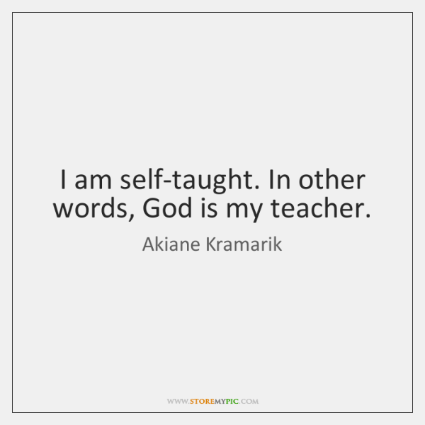 I am self-taught. In other words, God is my teacher.