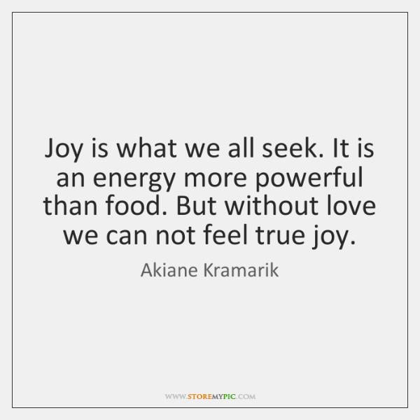 Joy is what we all seek. It is an energy more powerful ...
