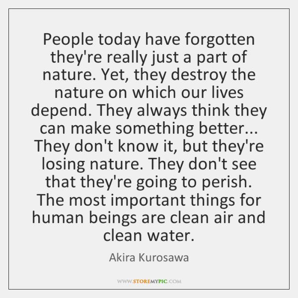People today have forgotten they're really just a part of nature. Yet, ...