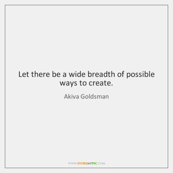 Let there be a wide breadth of possible ways to create.