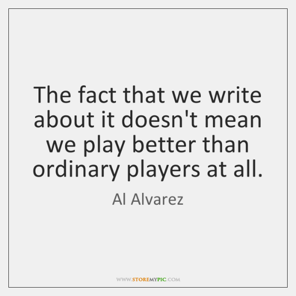The fact that we write about it doesn't mean we play better ...