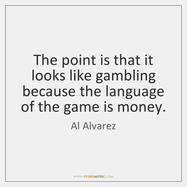The point is that it looks like gambling because the language of ...