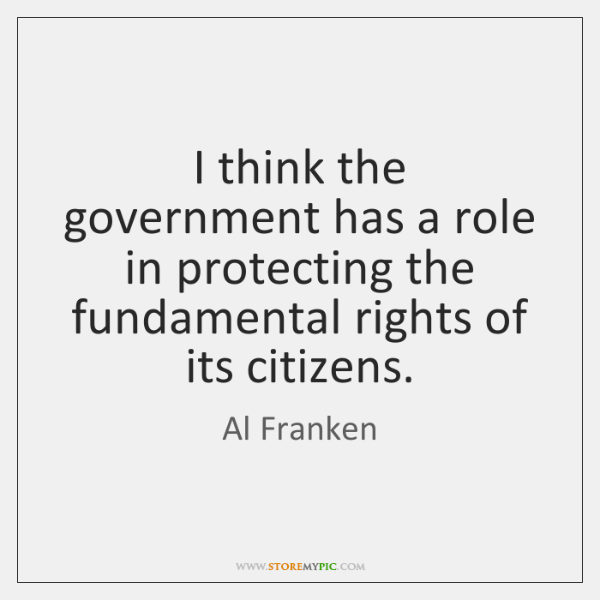 I think the government has a role in protecting the fundamental rights ...