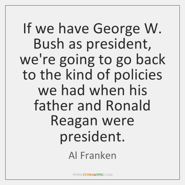 If we have George W. Bush as president, we're going to go ...