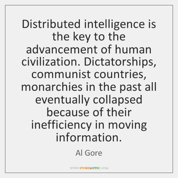 Distributed intelligence is the key to the advancement of human civilization. Dictatorships, ...