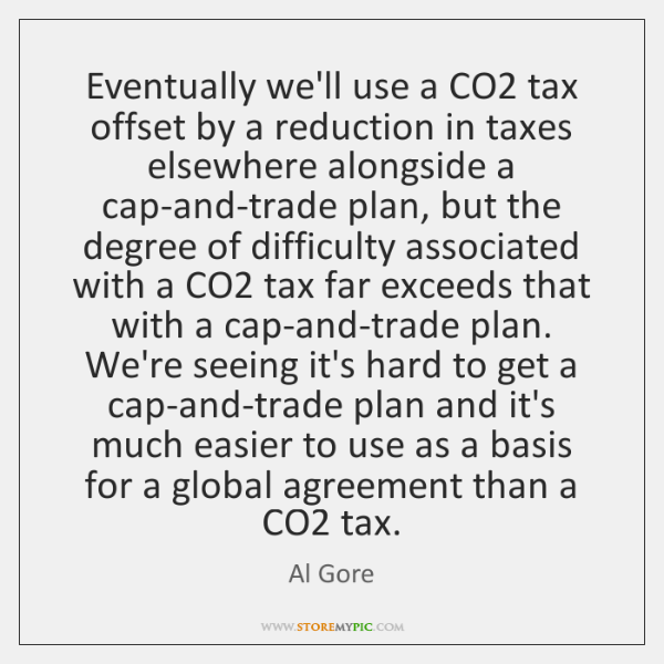 Eventually we'll use a CO2 tax offset by a reduction in taxes ...