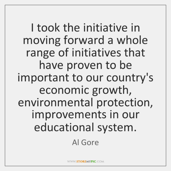 I took the initiative in moving forward a whole range of initiatives ...