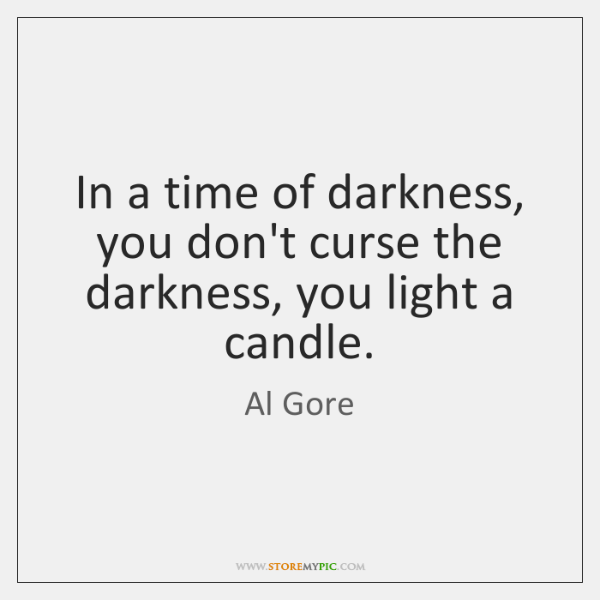 In a time of darkness, you don't curse the darkness, you light ...