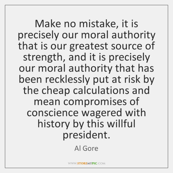 Make no mistake, it is precisely our moral authority that is our ...