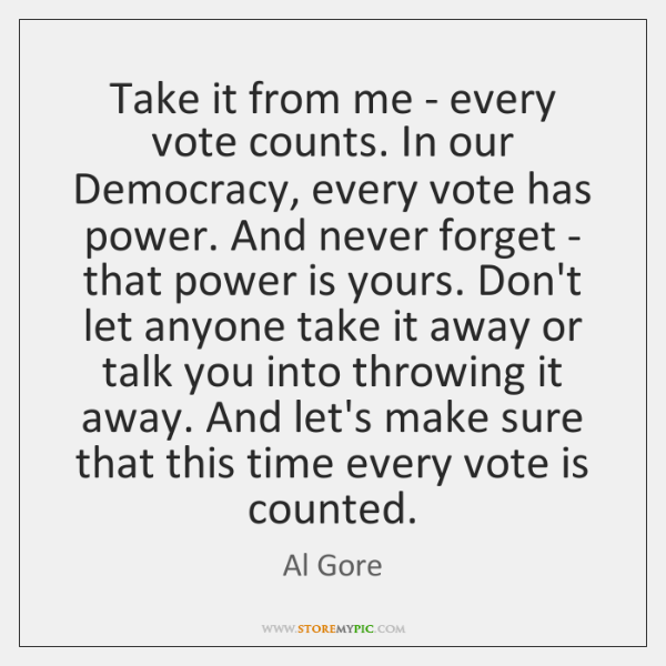 Take it from me - every vote counts. In our Democracy, every ...