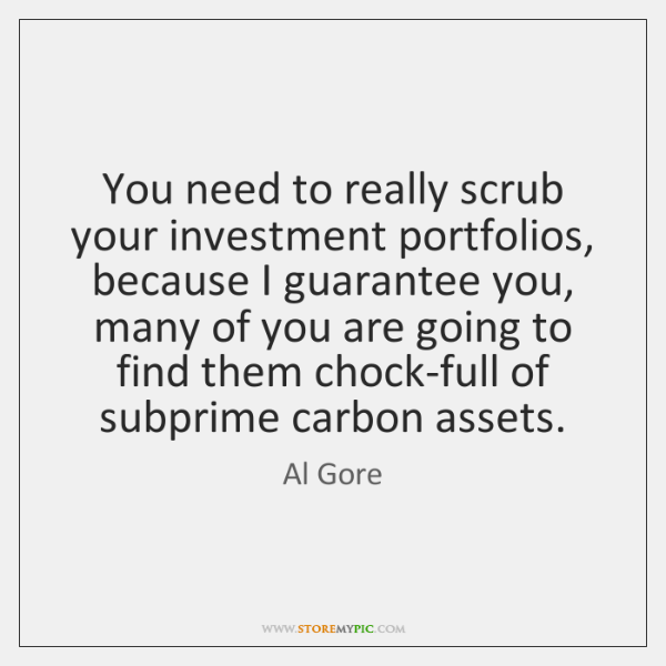 You need to really scrub your investment portfolios, because I guarantee you, ...