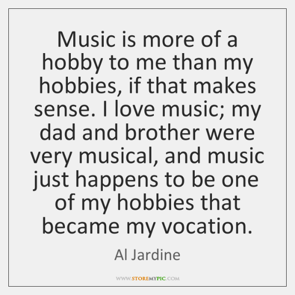 Music is more of a hobby to me than my hobbies, if ...
