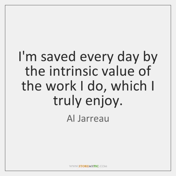 I'm saved every day by the intrinsic value of the work I ...