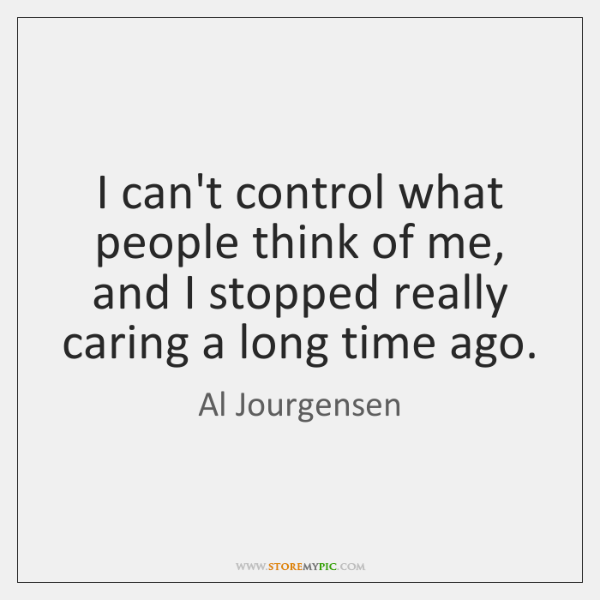 I can't control what people think of me, and I stopped really ...