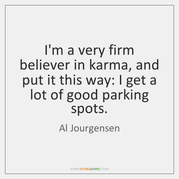 I'm a very firm believer in karma, and put it this way: ...