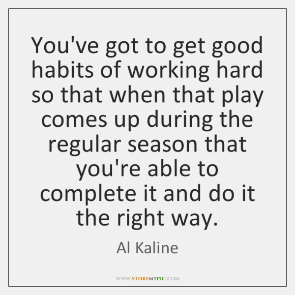 You've got to get good habits of working hard so that when ...
