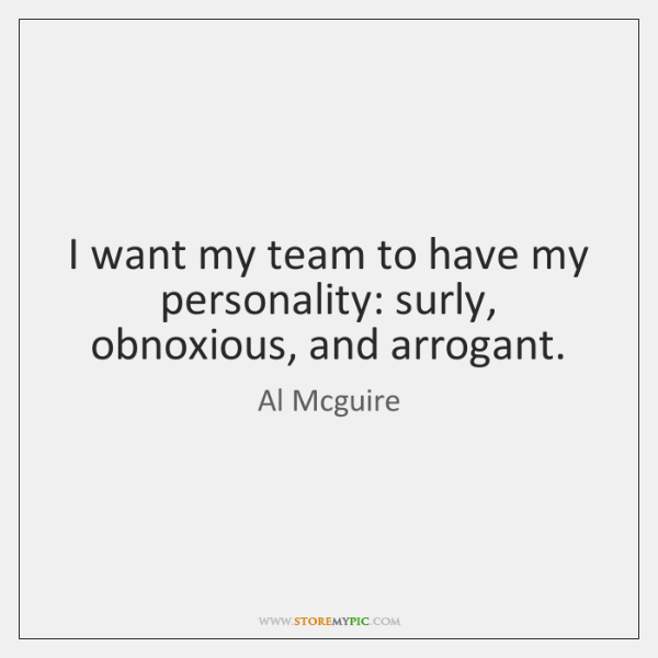 I want my team to have my personality: surly, obnoxious, and arrogant.