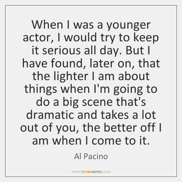 When I was a younger actor, I would try to keep it ...