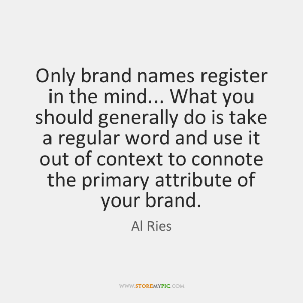 Only brand names register in the mind... What you should generally do ...