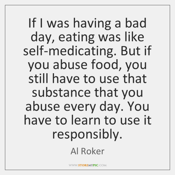 If I was having a bad day, eating was like self-medicating. But ...