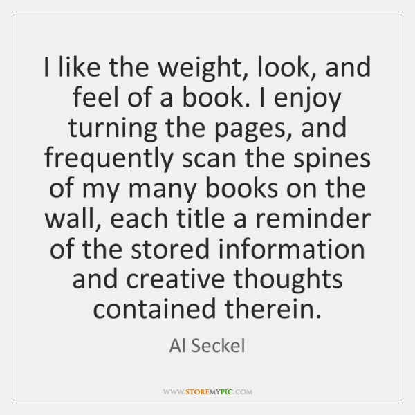 I like the weight, look, and feel of a book. I enjoy ...