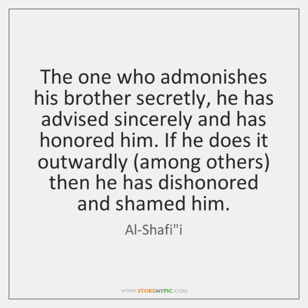 The one who admonishes his brother secretly, he has advised sincerely and ...