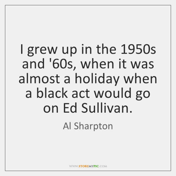 I grew up in the 1950s and '60s, when it was ...