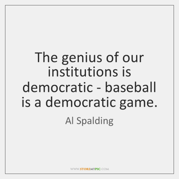The genius of our institutions is democratic - baseball is a democratic ...