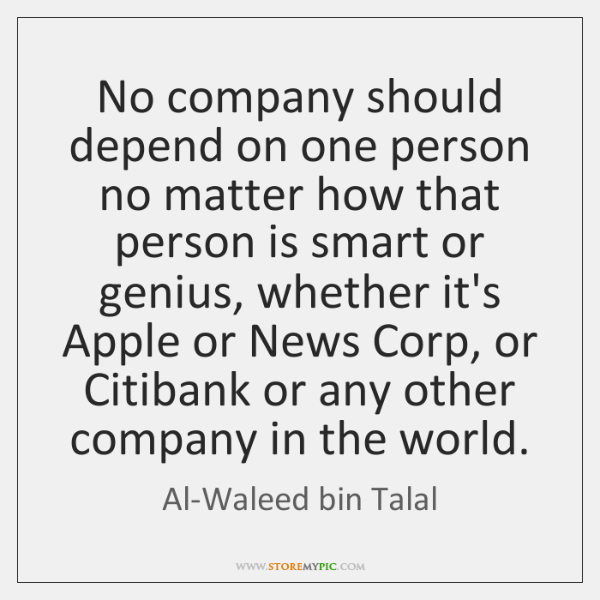 No company should depend on one person no matter how that person ...