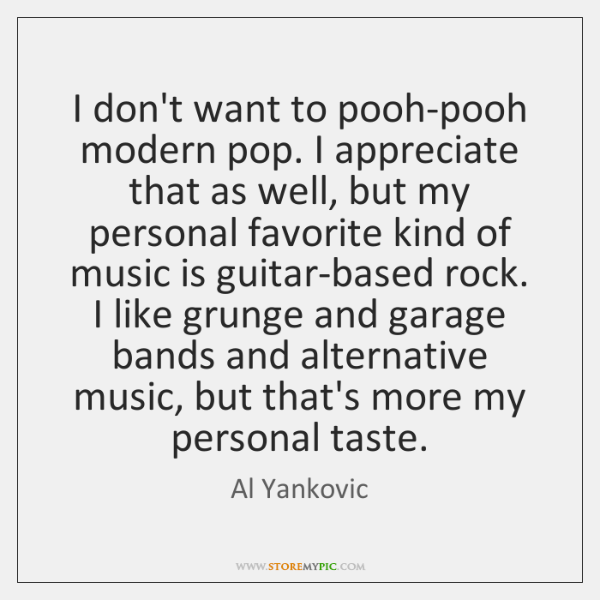 I don't want to pooh-pooh modern pop. I appreciate that as well, ...