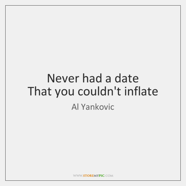 Never had a date   That you couldn't inflate