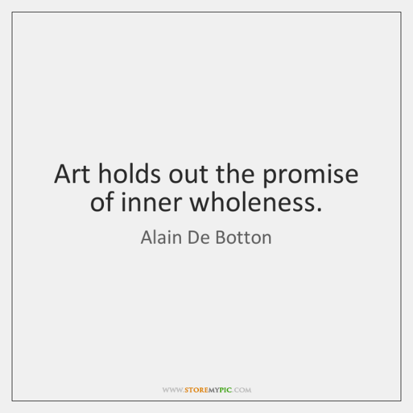 Art holds out the promise of inner wholeness.