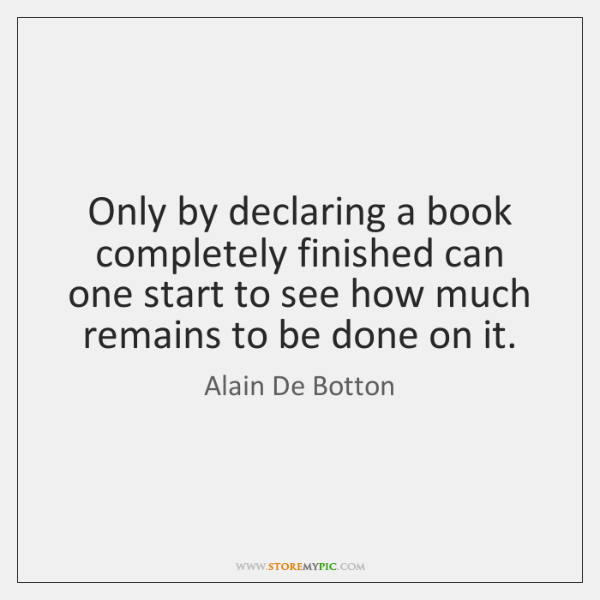 Only by declaring a book completely finished can one start to see ...