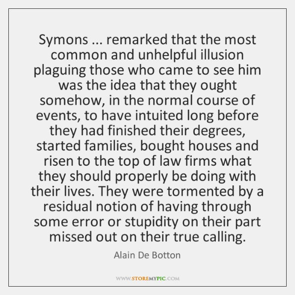 Symons ... remarked that the most common and unhelpful illusion plaguing those who ...