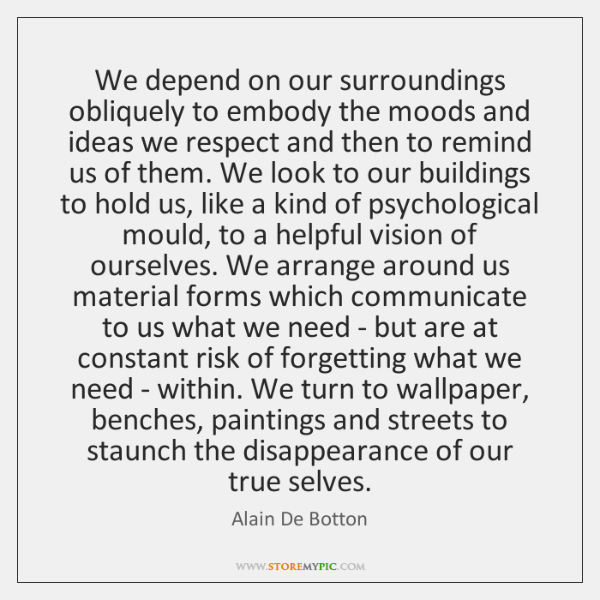 We depend on our surroundings obliquely to embody the moods and ideas ...