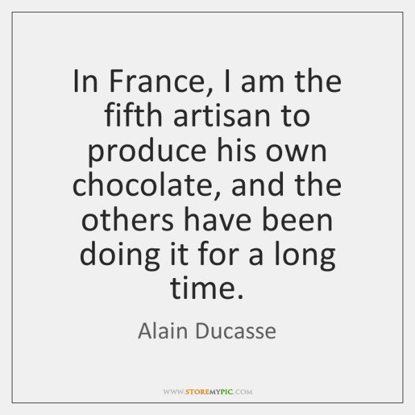 In France, I am the fifth artisan to produce his own chocolate, ...