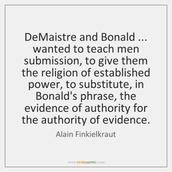 DeMaistre and Bonald ... wanted to teach men submission, to give them the ...