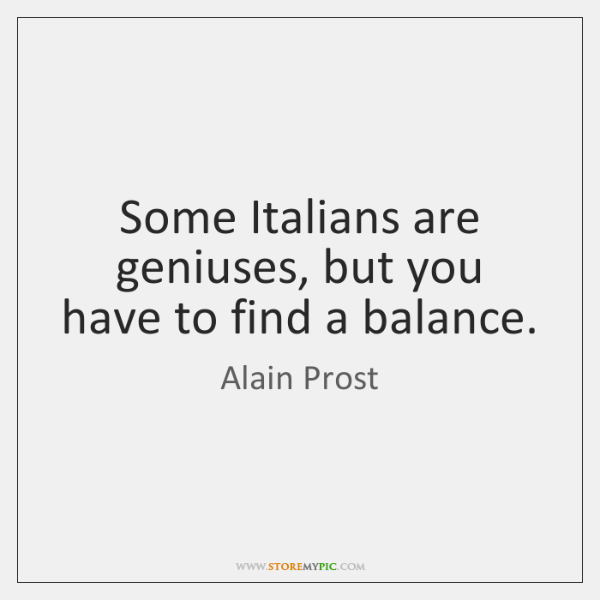Some Italians are geniuses, but you have to find a balance.