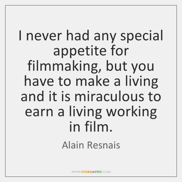 I never had any special appetite for filmmaking, but you have to ...